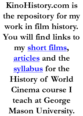 KinoHistory.com is the repository for my work in film history. You will find links to my short films, articles and the syllabus for the History of World Cinema course I teach at George Mason University.